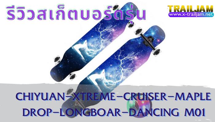 รีวิวสเก็ตบอร์ดรุ่น ChiyuanXtremeCruiserMapleDROP Longboard Dancing M01 ใช้ไม้แอปเปิ้ลคุณภาพสูงเป็นวัสดุในการผลิตตัวกระดานขึ้นมาฃ