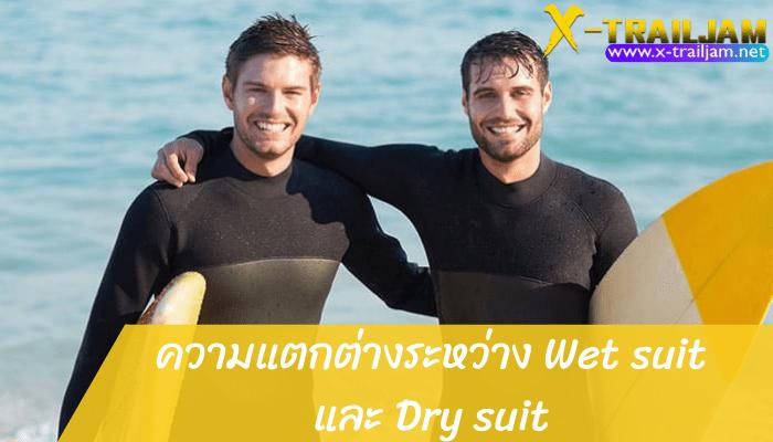 ความแตกต่างระหว่าง Wet suit และ Dry suit ระหว่าง Wet Suit และ Dry Suit นี้มีความแตกต่างกันอย่างไร และแบบไหนที่ใช้คุณมากกว่ากัน