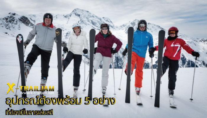 อุปกรณ์ต้องพร้อม 5 อย่างที่ต้องมีในการเล่นสกี
